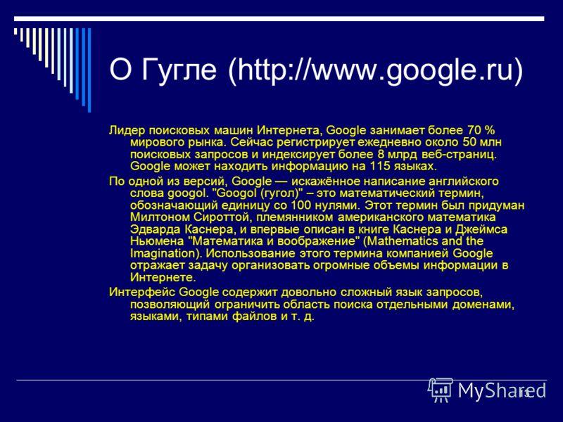 13 О Гугле (http://www.google.ru) Лидер поисковых машин Интернета, Google занимает более 70 % мирового рынка. Cейчас регистрирует ежедневно около 50 млн поисковых запросов и индексирует более 8 млрд веб-страниц. Google может находить информацию на 11