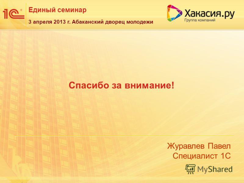 Единый семинар Журавлев Павел Специалист 1С 3 апреля 2013 г. Абаканский дворец молодежи Спасибо за внимание!