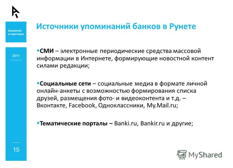Источники упоминаний банков в Рунете 2011 15 СМИ – электронные периодические средства массовой информации в Интернете, формирующие новостной контент силами редакции; Социальные сети – социальные медиа в формате личной онлайн-анкеты с возможностью фор