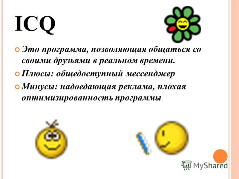 ICQ Это программа, позволяющая общаться со своими друзьями в реальном времени. Плюсы: общедоступный мессенджер Минусы: надоедающая реклама, плохая оптимизированность программы