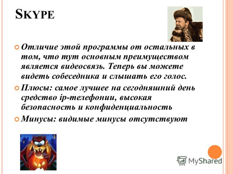 S KYPE Отличие этой программы от остальных в том, что тут основным преимуществом является видеосвязь. Теперь вы можете видеть собеседника и слышать его голос. Плюсы: самое лучшее на сегодняшний день средство ip-телефонии, высокая безопасность и конфи