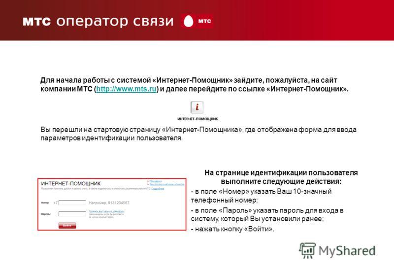 Для начала работы с системой «Интернет-Помощник» зайдите, пожалуйста, на сайт компании МТС (http://www.mts.ru) и далее перейдите по ссылке «Интернет-Помощник».http://www.mts.ru Вы перешли на стартовую страницу «Интернет-Помощника», где отображена фор