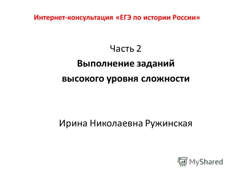 Интернет-консультация «ЕГЭ по истории России» Часть 2 Выполнение заданий высокого уровня сложности Ирина Николаевна Ружинская