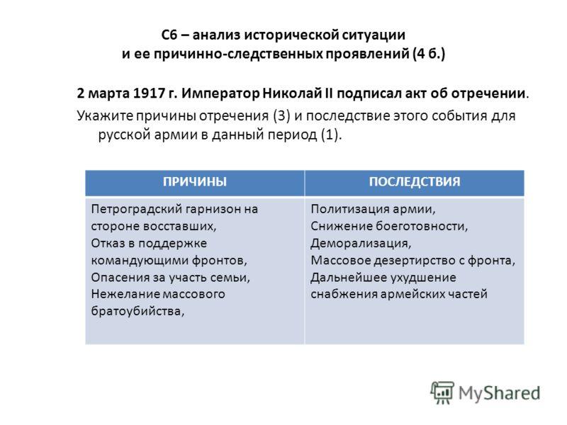 С6 – анализ исторической ситуации и ее причинно-следственных проявлений (4 б.) 2 марта 1917 г. Император Николай II подписал акт об отречении. Укажите причины отречения (3) и последствие этого события для русской армии в данный период (1). ПРИЧИНЫПОС