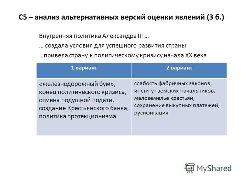 С5 – анализ альтернативных версий оценки явлений (3 б.) Внутренняя политика Александра III … … создала условия для успешного развития страны …привела страну к политическому кризису начала XX века 1 вариант2 вариант «железнодорожный бум», конец полити