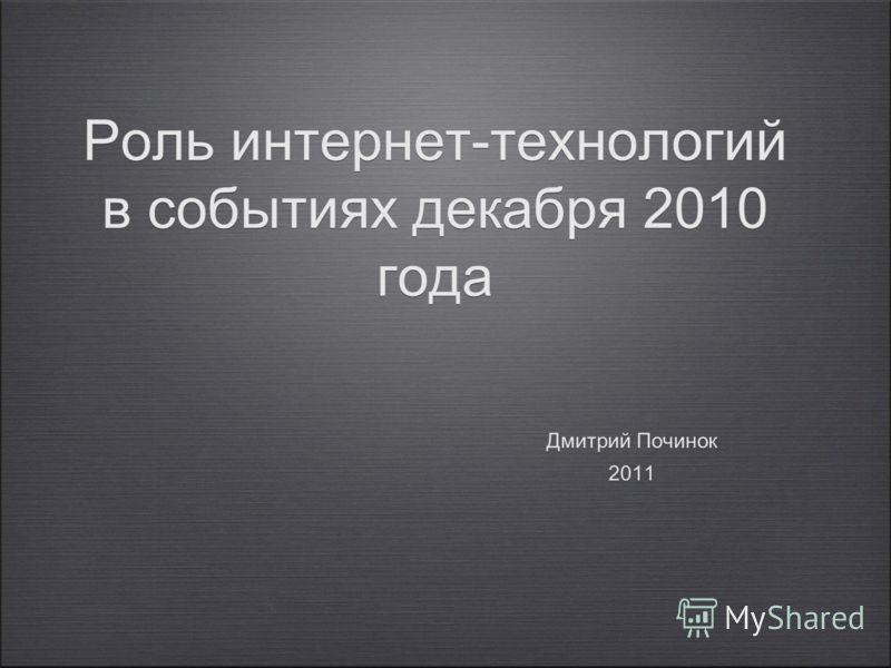 Роль интернет-технологий в событиях декабря 2010 года Дмитрий Починок 2011 Дмитрий Починок 2011