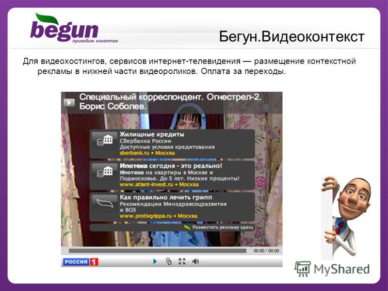 Бегун.Видеоконтекст Для видеохостингов, сервисов интернет-телевидения размещение контекстной рекламы в нижней части видеороликов. Оплата за переходы.