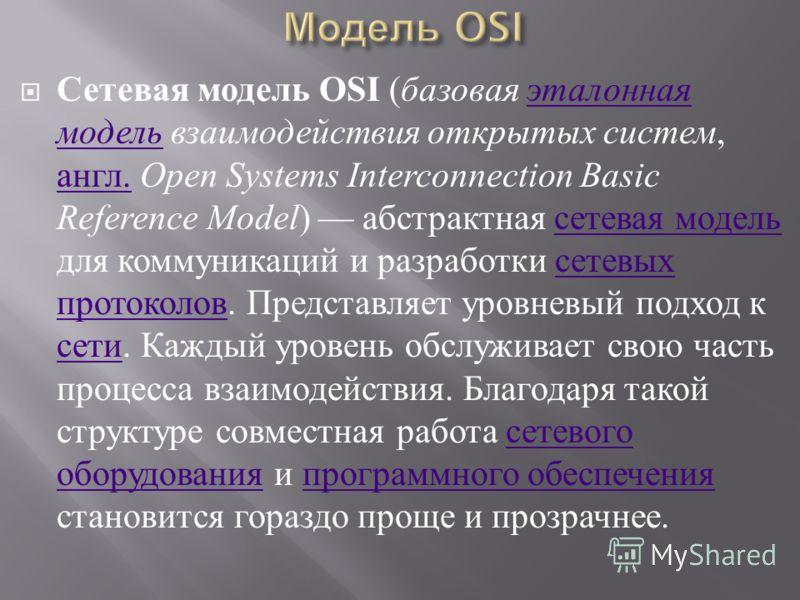 Сетевая модель OSI ( базовая эталонная модель взаимодействия открытых систем, англ. Open Systems Interconnection Basic Reference Model ) абстрактная сетевая модель для коммуникаций и разработки сетевых протоколов. Представляет уровневый подход к сети