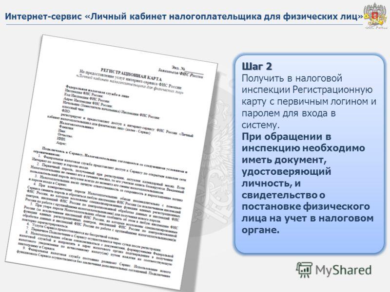 ФНС России ФНС России Шаг 2 Получить в налоговой инспекции Регистрационную карту с первичным логином и паролем для входа в систему. При обращении в инспекцию необходимо иметь документ, удостоверяющий личность, и свидетельство о постановке физического