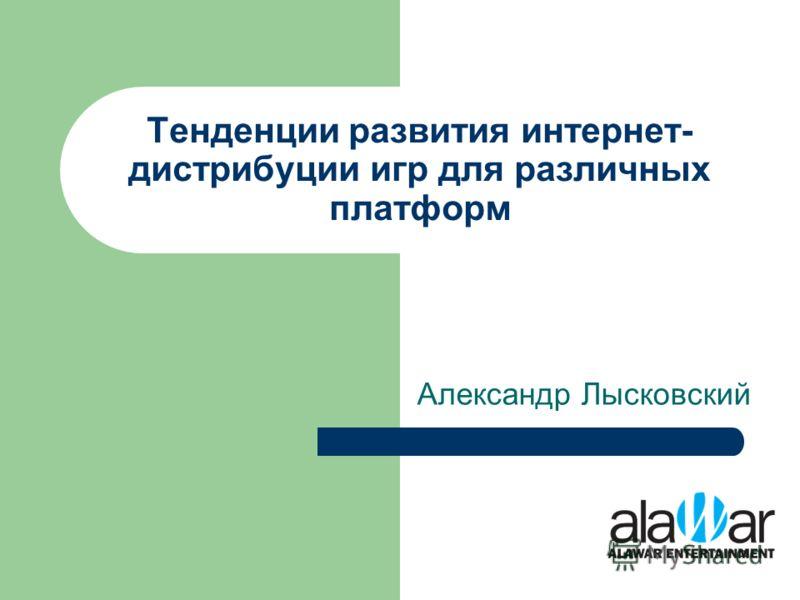 Тенденции развития интернет- дистрибуции игр для различных платформ Александр Лысковский