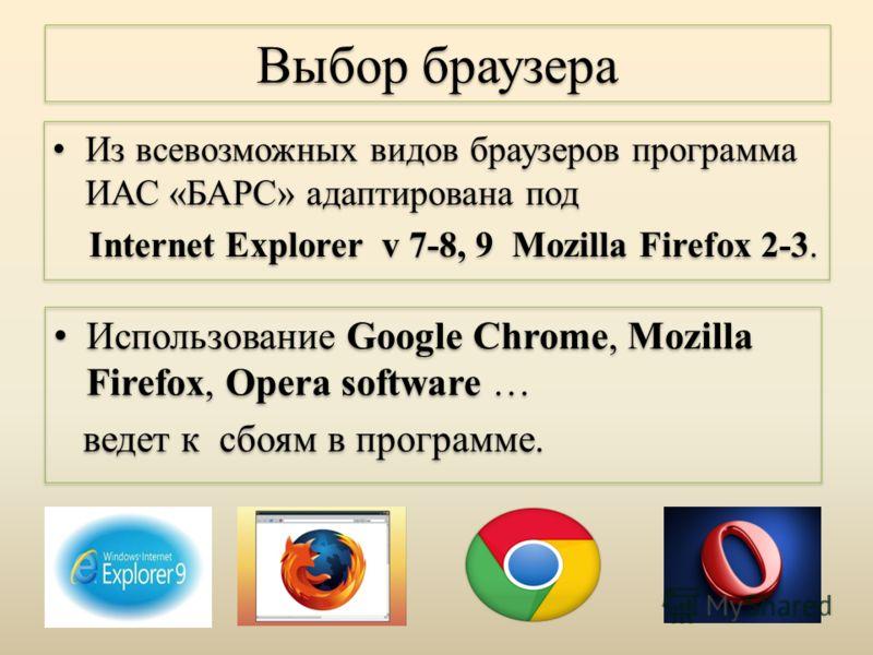Из всевозможных видов браузеров программа ИАС «БАРС» адаптирована под Internet Explorer v 7-8, 9 Mozilla Firefox 2-3. Из всевозможных видов браузеров программа ИАС «БАРС» адаптирована под Internet Explorer v 7-8, 9 Mozilla Firefox 2-3. Выбор браузера