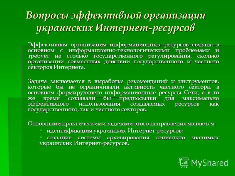 Вопросы эффективной организации украинских Интернет-ресурсов Эффективная организация информационных ресурсов связана в основном с информационно-технологическими проблемами и требует не столько государственного регулирования, сколько организации совме