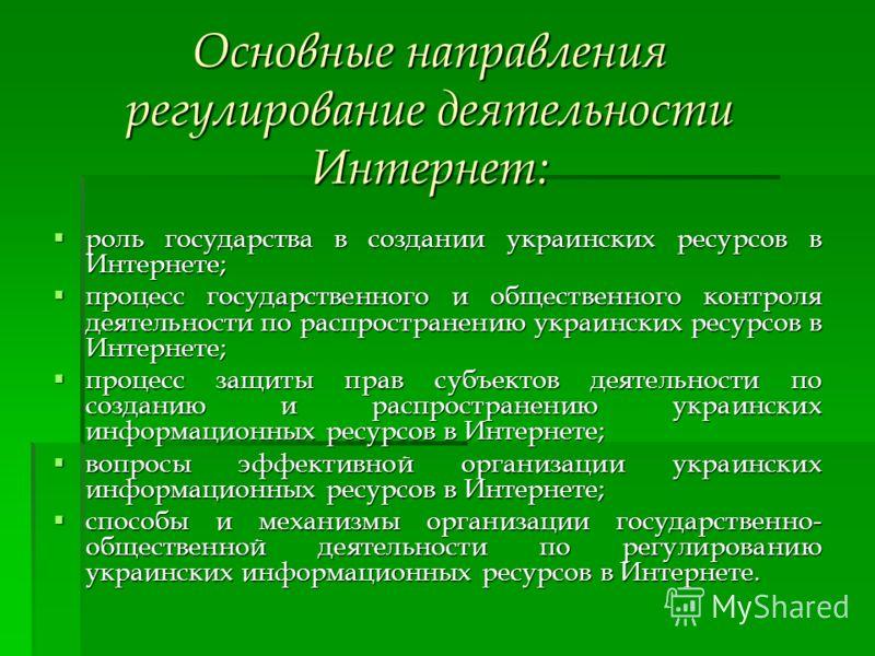 Основные направления регулирование деятельности Интернет: роль государства в создании украинских ресурсов в Интернете; роль государства в создании украинских ресурсов в Интернете; процесс государственного и общественного контроля деятельности по расп