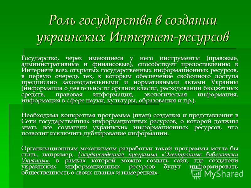 Роль государства в создании украинских Интернет-ресурсов Государство, через имеющиеся у него инструменты (правовые, административные и финансовые), способствует предоставлению в Интернете всех открытых государственных информационных ресурсов, в перву