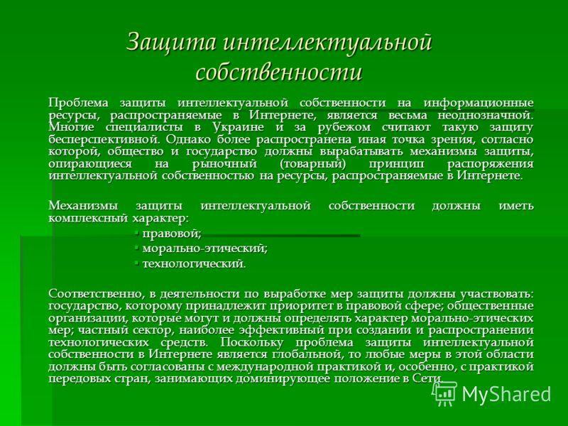 Защита интеллектуальной собственности Проблема защиты интеллектуальной собственности на информационные ресурсы, распространяемые в Интернете, является весьма неоднозначной. Многие специалисты в Украине и за рубежом считают такую защиту бесперспективн