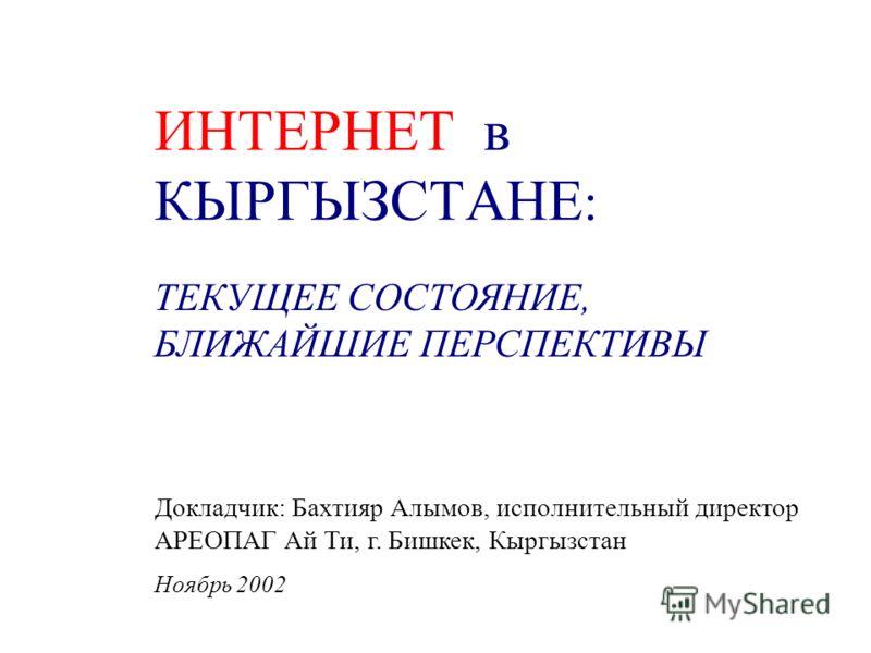 ИНТЕРНЕТ в КЫРГЫЗСТАНЕ : ТЕКУЩЕЕ СОСТОЯНИЕ, БЛИЖАЙШИЕ ПЕРСПЕКТИВЫ Докладчик: Бахтияр Алымов, исполнительный директор АРЕОПАГ Ай Ти, г. Бишкек, Кыргызстан Ноябрь 2002