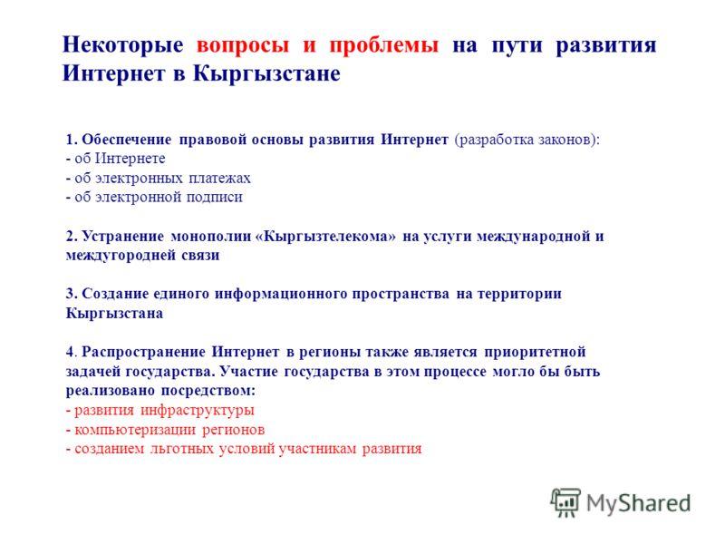 Некоторые вопросы и проблемы на пути развития Интернет в Кыргызстане 1. Обеспечение правовой основы развития Интернет (разработка законов): - об Интернете - об электронных платежах - об электронной подписи 2. Устранение монополии «Кыргызтелекома» на