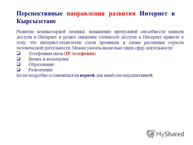 Перспективные направления развития Интернет в Кыргызстане Развитие компьютерной техники, повышение пропускной способности каналов доступа в Интернет и резкое снижение стоимости доступа к Интернет привело к тому, что интернет-технологии стали проникат