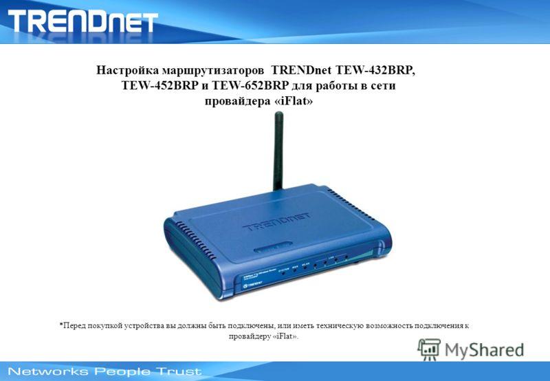 Настройка маршрутизаторов TRENDnet TEW-432BRP, TEW-452BRP и TEW-652BRP для работы в сети провайдера «iFlat» *Перед покупкой устройства вы должны быть подключены, или иметь техническую возможность подключения к провайдеру «iFlat».