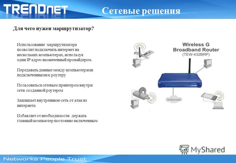 Сетевые решения Для чего нужен маршрутизатор? Использование маршрутизатора позволит подключить интернет на нескольких компьютерах, используя один IP адрес назначенный провайдером. Передавать данные между компьютерами подключенными к роутеру Пользоват