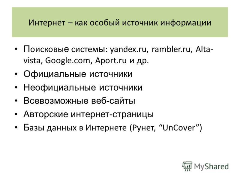 Интернет – как особый источник информации П оисковы е систем ы : yandex.ru, rambler.ru, Alta- vista, Google.com, Aport.ru и др. Официальные источники Неофициальные источники Всевозможные веб-сайты Авторские интернет-страницы Б аз ы данных в Интернете