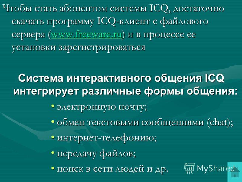Интерактивное общение с помощью ICQ (созвучие слов I seek you – я ищу тебя ) Каждый пользователь в системе ICQ имеет уникальный идентификационный номер и может общаться с любым зарегистрированным в системе ICQ и подключенным к Интернету пользователем