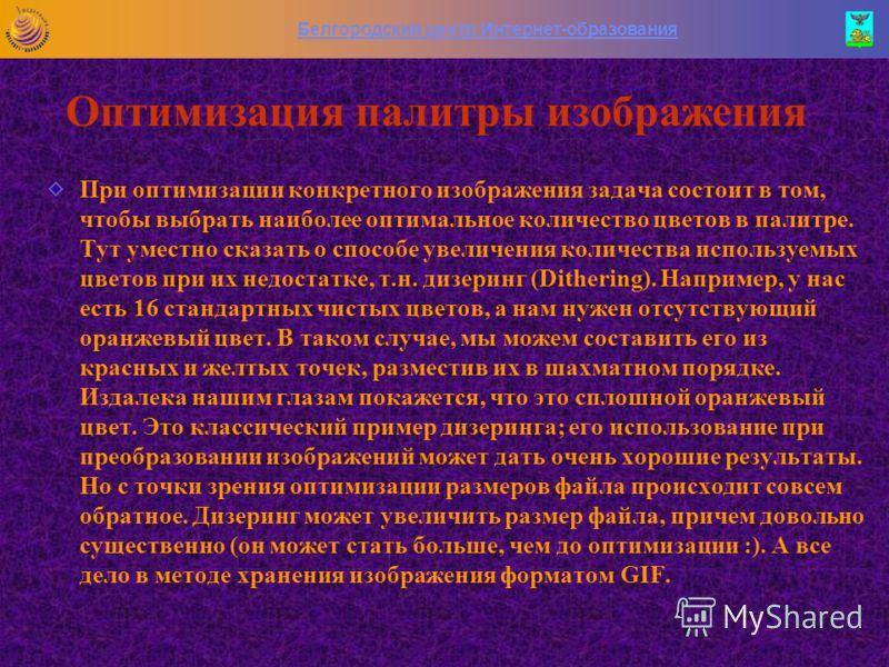 Белгородский центр Интернет-образования Оптимизация палитры изображения Когда используется оптимизированная палитра, графический редактор вначале анализирует рисунок и составляет список всех используемых в изображении цветов. Далее, на основании част