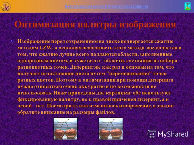 Белгородский центр Интернет-образования Оптимизация палитры изображения При оптимизации конкретного изображения задача состоит в том, чтобы выбрать наиболее оптимальное количество цветов в палитре. Тут уместно сказать о способе увеличения количества