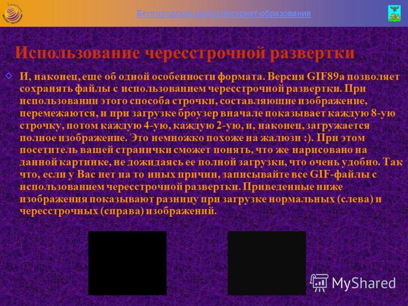 Белгородский центр Интернет-образования Оптимизация прозрачных изображений Единственным способом уменьшения проявления этого эффекта является назначение прозрачным пиксела по цвету, близкому к фону, на котором будет использоваться GIF, и проведение a