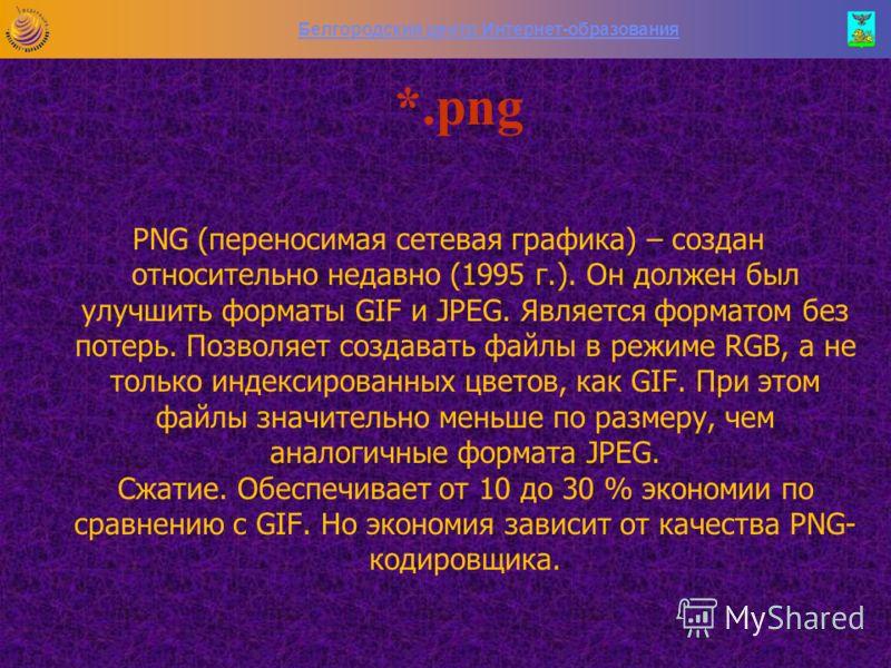 Белгородский центр Интернет-образования *.jpg JPEG – это стандарт сжатия, разработанный для уменьшения размера файлов с изображениями, содержащими плавные переходы цветовых тонов и оттенков. Обычно используется для фотографий, объемных изображений и