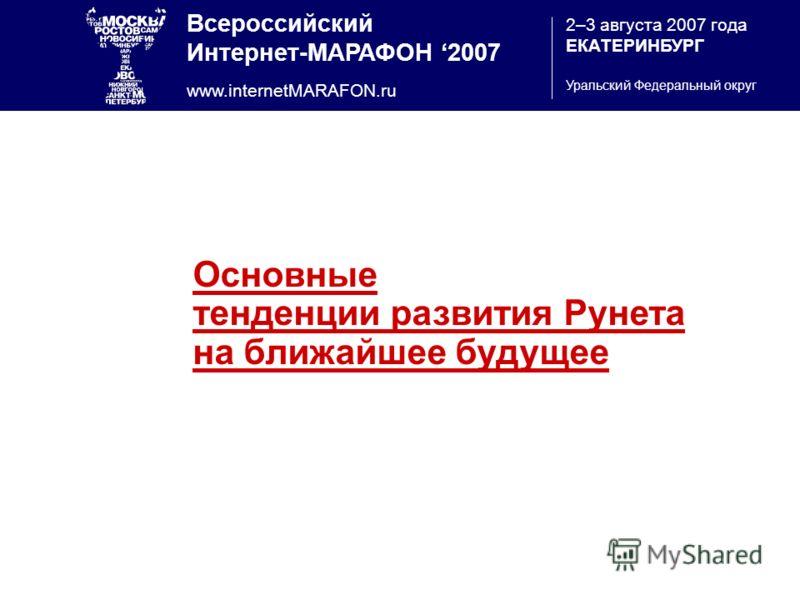 Всероссийский Интернет-МАРАФОН 2007 www.internetMARAFON.ru 2–3 августа 2007 года ЕКАТЕРИНБУРГ Уральский Федеральный округ Основные тенденции развития Рунета на ближайшее будущее