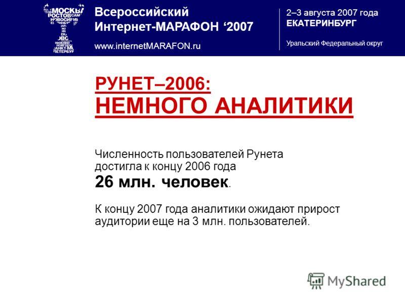 Всероссийский Интернет-МАРАФОН 2007 www.internetMARAFON.ru 2–3 августа 2007 года ЕКАТЕРИНБУРГ Уральский Федеральный округ РУНЕТ–2006: НЕМНОГО АНАЛИТИКИ Численность пользователей Рунета достигла к концу 2006 года 26 млн. человек. К концу 2007 года ана