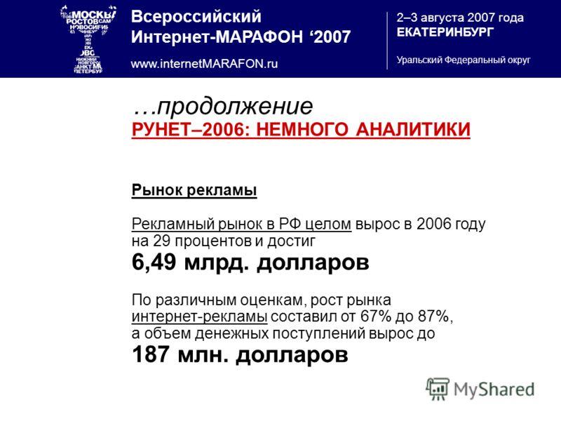 Всероссийский Интернет-МАРАФОН 2007 www.internetMARAFON.ru 2–3 августа 2007 года ЕКАТЕРИНБУРГ Уральский Федеральный округ …продолжение РУНЕТ–2006: НЕМНОГО АНАЛИТИКИ Рынок рекламы Рекламный рынок в РФ целом вырос в 2006 году на 29 процентов и достиг 6