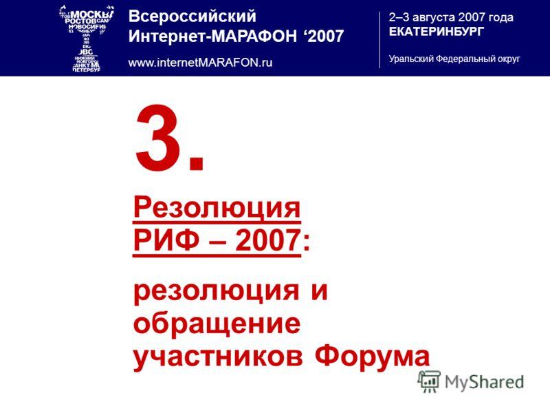Всероссийский Интернет-МАРАФОН 2007 www.internetMARAFON.ru 2–3 августа 2007 года ЕКАТЕРИНБУРГ Уральский Федеральный округ 3. Резолюция РИФ – 2007: резолюция и обращение участников Форума