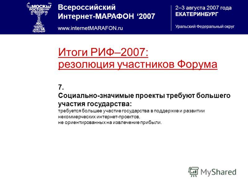 Всероссийский Интернет-МАРАФОН 2007 www.internetMARAFON.ru 2–3 августа 2007 года ЕКАТЕРИНБУРГ Уральский Федеральный округ Итоги РИФ–2007: резолюция участников Форума 7. Социально-значимые проекты требуют большего участия государства: требуется больше