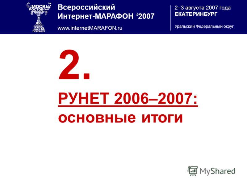 Всероссийский Интернет-МАРАФОН 2007 www.internetMARAFON.ru 2–3 августа 2007 года ЕКАТЕРИНБУРГ Уральский Федеральный округ 2. РУНЕТ 2006–2007: основные итоги