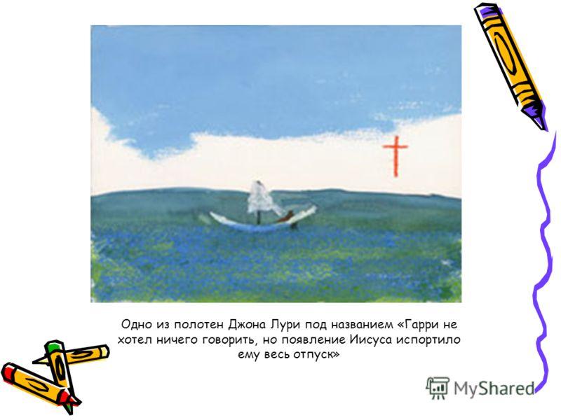 Одно из полотен Джона Лури под названием «Гарри не хотел ничего говорить, но появление Иисуса испортило ему весь отпуск»
