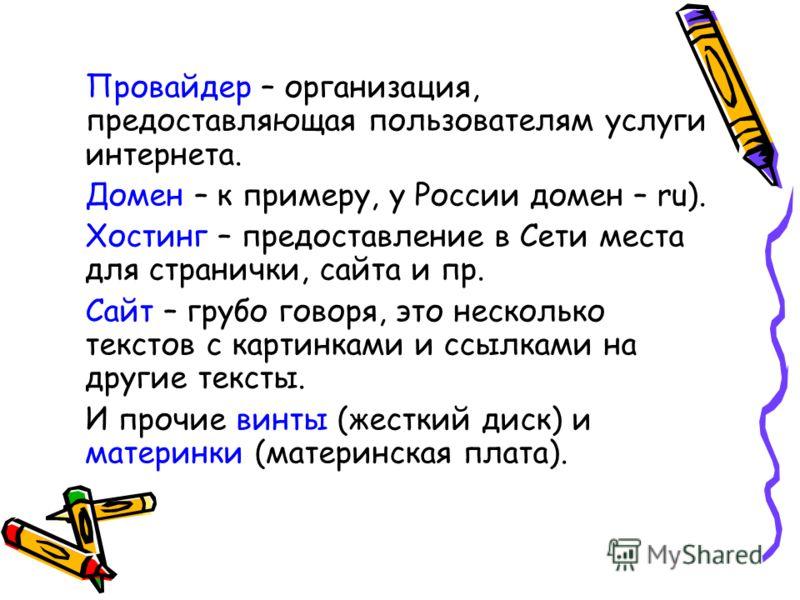 Провайдер – организация, предоставляющая пользователям услуги интернета. Домен – к примеру, у России домен – ru). Хостинг – предоставление в Сети места для странички, сайта и пр. Сайт – грубо говоря, это несколько текстов с картинками и ссылками на д