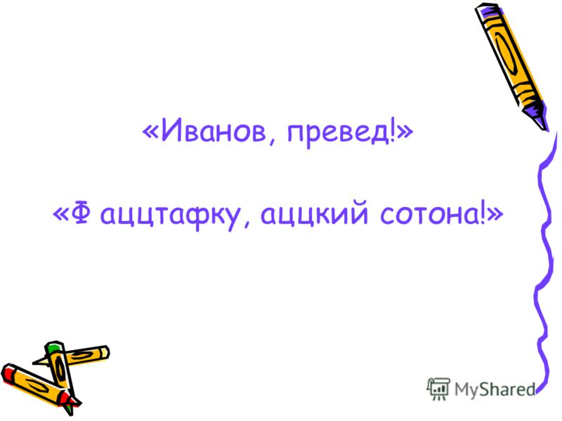 «Иванов, превед!» «Ф аццтафку, аццкий сотона!»