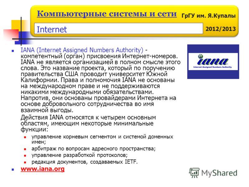 ГрГУ им. Я.Купалы 2012/2013 Компьютерные системы и сети IANA (Internet Assigned Numbers Authority) - компетентный (орган) присвоения Интернет-номеров. IANA не является организацией в полном смысле этого слова. Это название проекта, который по поручен