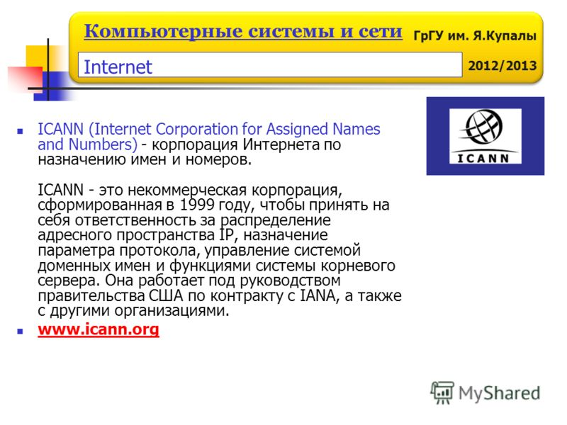 ГрГУ им. Я.Купалы 2012/2013 Компьютерные системы и сети ICANN (Internet Corporation for Assigned Names and Numbers) - корпорация Интернета по назначению имен и номеров. ICANN - это некоммерческая корпорация, сформированная в 1999 году, чтобы принять