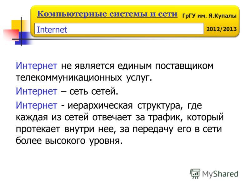 ГрГУ им. Я.Купалы 2012/2013 Компьютерные системы и сети Интернет не является единым поставщиком телекоммуникационных услуг. Интернет – сеть сетей. Интернет - иерархическая структура, где каждая из сетей отвечает за трафик, который протекает внутри не