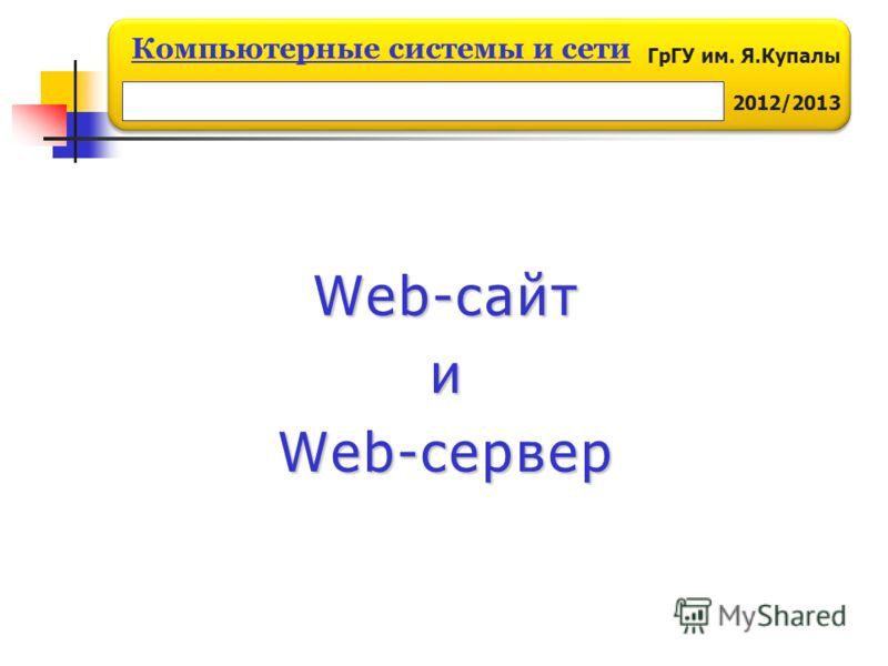 ГрГУ им. Я.Купалы 2012/2013 Компьютерные системы и сети Web-сайт и Web-сервер