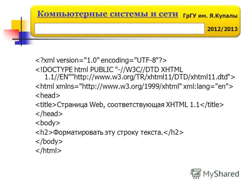 ГрГУ им. Я.Купалы 2012/2013 Компьютерные системы и сети Страница Web, соответствующая XHTML 1.1 Форматировать эту строку текста.