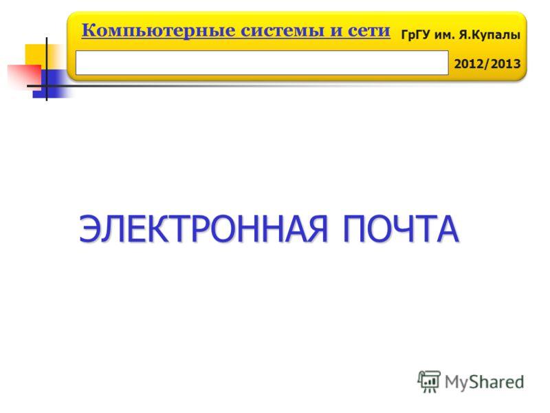 ГрГУ им. Я.Купалы 2012/2013 Компьютерные системы и сети ЭЛЕКТРОННАЯ ПОЧТА