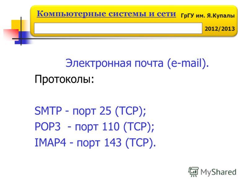 ГрГУ им. Я.Купалы 2012/2013 Компьютерные системы и сети Электронная почта (e-mail). Протоколы: SMTP - порт 25 (TCP); POP3 - порт 110 (TCP); IMAP4 - порт 143 (TCP).