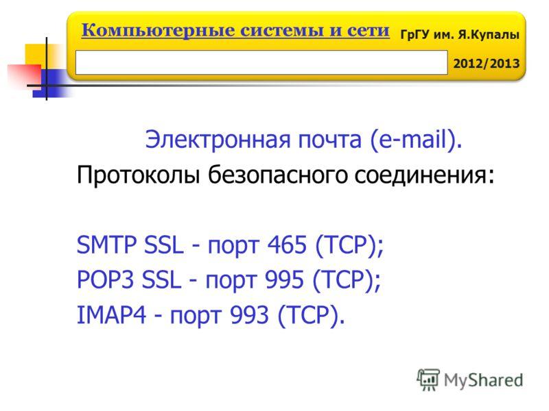ГрГУ им. Я.Купалы 2012/2013 Компьютерные системы и сети Электронная почта (e-mail). Протоколы безопасного соединения: SMTP SSL - порт 465 (TCP); POP3 SSL - порт 995 (TCP); IMAP4 - порт 993 (TCP).