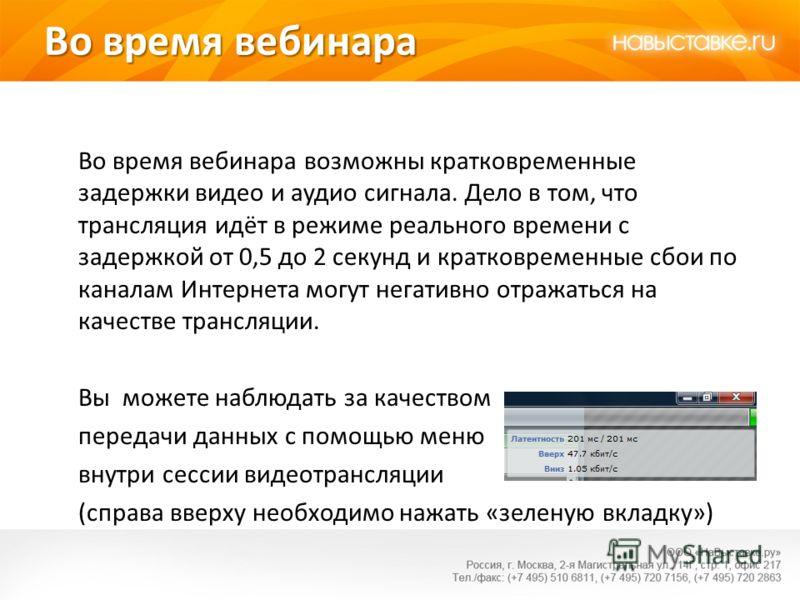 Во время вебинара Во время вебинара возможны кратковременные задержки видео и аудио сигнала. Дело в том, что трансляция идёт в режиме реального времени с задержкой от 0,5 до 2 секунд и кратковременные сбои по каналам Интернета могут негативно отражат