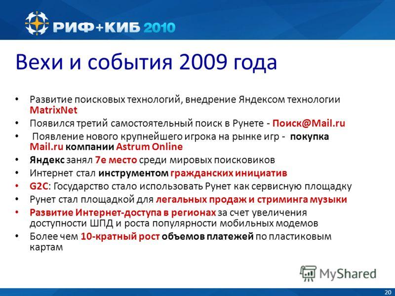20 Вехи и события 2009 года Развитие поисковых технологий, внедрение Яндексом технологии MatrixNet Появился третий самостоятельный поиск в Рунете - Поиск@Mail.ru Появление нового крупнейшего игрока на рынке игр - покупка Mail.ru компании Astrum Onlin