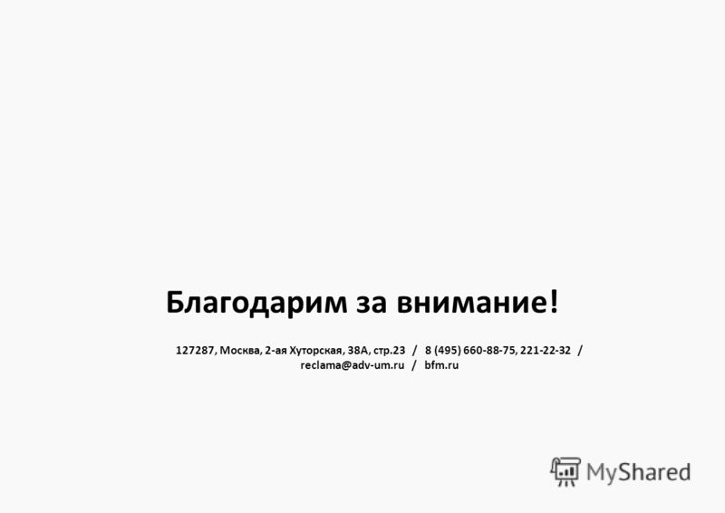 127287, Москва, 2-ая Хуторская, 38А, стр.23 / 8 (495) 660-88-75, 221-22-32 / reclama@adv-um.ru / bfm.ru Благодарим за внимание!